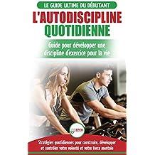 L'Autodiscipline Quotidienne: Guide du débutant pour apprendre à développer les habitudes a la discipline d'exercice et atteindre tes objectifs (Livre en Français / Self-Discipline French Book)