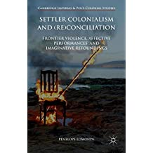Settler Colonialism and (Re)conciliation: Frontier Violence, Affective Performances, and Imaginative Refoundings (Cambridge Imperial and Post-Colonial Studies Series)