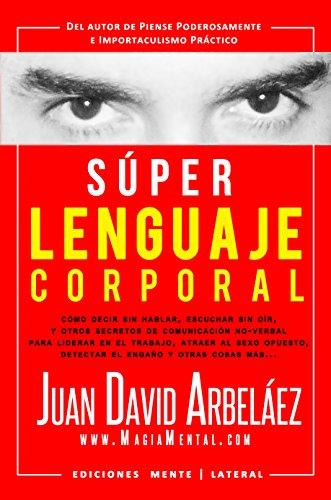 Súper Lenguaje Corporal: Secretos de comunicación no verbal para liderar en el trabajo, atraer al sexo opuesto, detectar el engaño y más (Super Lenguaje Corporal nº 1)