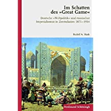 """Im Schatten des """"Great Game"""". Deutsche """"Weltpolitik"""" und russischer Imperialismus in Zentralasien 1871-1914"""