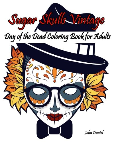 Skulls : Day of the Dead : Sugar Skulls Vintage Coloring Book for Adults: Flower,Mustache, Glasses,Bone,Art Activity Relax,Creative Day of the Dead Day of The Dead Skull Volume 6
