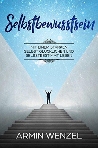 Selbstbewusstsein - mit einem starken Selbst glücklicher und selbstbestimmt leben
