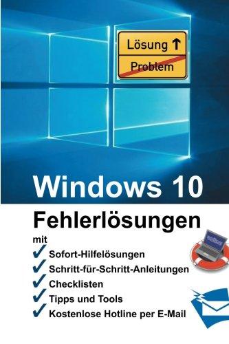 Windows 10 - Fehlerlösungen: Soforthilfe, Schritt-für-Schritt-Anleitungen, Checklisten, Tools, kostenlose Hotline per E-Mail