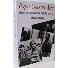 Papa Goes to War: Ernest Hemingway in Europe, 1944-45 by Charles Whiting (1990-05-28)