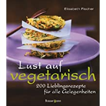 Lust auf vegetarisch: 200 Lieblingsrezepte für alle Gelegenheiten