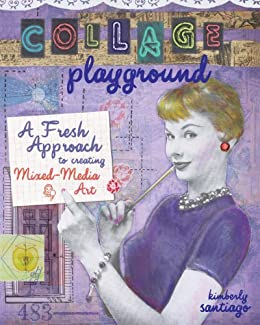 Collage Playground: A Fresh Approach to Creating Mixed-Media Art by [Santiago, Kimberly]