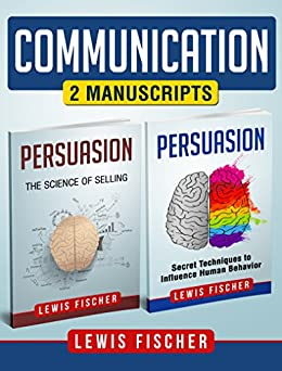 Communication: 2 Manuscripts - Persuasion: Secret Techniques to Influence Human Behavior, Persuasion: The Science of Selling (Improve your Communication Skills) by [Fischer, Lewis]