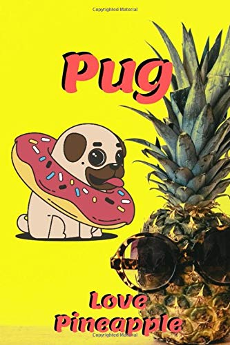 Pug Love Pineapple: Dog and sunglases pineapple Notebook for dogs lover, pet owner, Kids, friends,Novelty Gift for Girl ~ Diary for Women,men more than giftcard to use.with water Donut