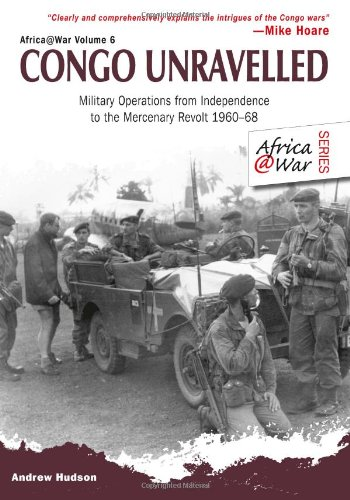 Congo Unravelled: Military Operations from Independence to the Mercenary Revolt 1960 - 68 (Africa@War)
