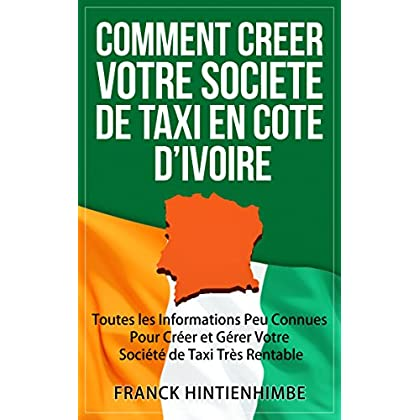 Comment Créer Votre Société de Taxi Côte d'Ivoire: Toutes les Informations Peu Connues Pour Créer et Gérer Votre Société de Taxi Très Rentable
