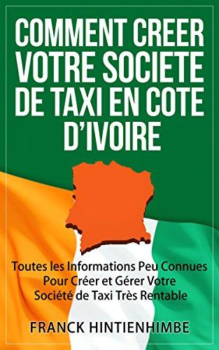 Comment Créer Votre Société de Taxi Côte d'Ivoire: Toutes les Informations Peu Connues Pour Créer et Gérer Votre Société de Taxi Très Rentable par Franck Hintienhimbe