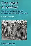 Una storia di confine. Frontiere e lavoratori migranti tra Messico e Stati Uniti (1836-1964)
