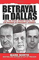 Betrayal in Dallas: LBJ, the Pearl Street Mafia, and the Murder of President Kennedy by Mark North (2011-07-01)
