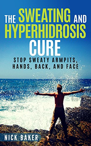 The Sweating and Hyperhidrosis Cure: Stop Sweaty Armpits, Hands, Back, and Face (Stop Sweating For Good and Get Your Life Back Book 1) (English Edition) -