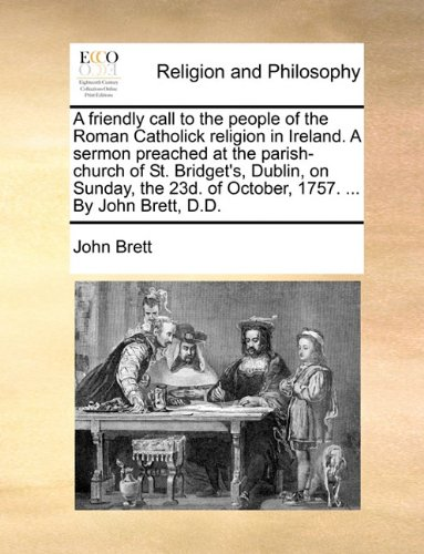 A friendly call to the people of the Roman Catholick religion in Ireland. A sermon preached at the parish-church of St. Bridget's, Dublin, on Sunday, the 23d. of October, 1757. ... By John Brett, D.D.