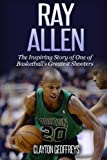 Ray Allen: The Inspiring Story of One of Basketball's Greatest Shooters (Basketball Biography Books)