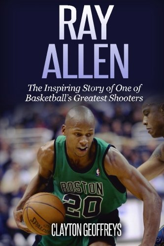 Ray Allen: The Inspiring Story of One of Basketball's Greatest Shooters (Basketball Biography Books) por Clayton Geoffreys