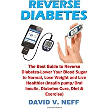 Reverse Diabetes: The Best Guide to Reverse Diabetes-Lower Your Blood Sugar to Normal, Lose Weight and Live Healthier (Insulin pump/Oral Insulin, Diabetes Cure, Diet & Exercise)