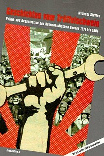 Geschichten vom Trüffelschwein: Politik und Organisation des Kommunistischen Bundes 1971-1991