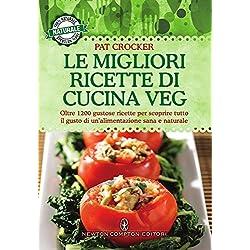Le migliori ricette di cucina veg. Oltre 1200 gustose ricette per scoprire tutto il gusto di un'alimentazione sana e naturale