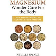 Magnesium - Wonder Cure For the Body: How Magnesium Helps Control Blood Pressure (English Edition)