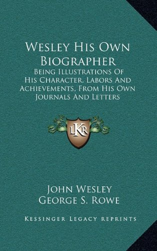 Wesley His Own Biographer: Being Illustrations of His Character, Labors and Achievements, from His Own Journals and Letters