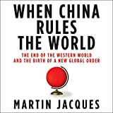 When China Rules the World: The End of the Western World and the Birth of a New Global Order
