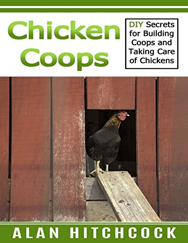 Chicken Coops: DIY Secrets for Building Coops and Taking Care of Chickens