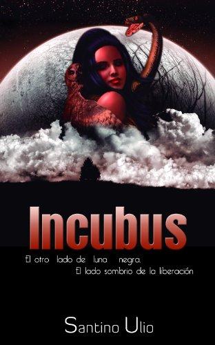 INCUBUS: El otro lado de luna negra El lado sombrio de la liberacion por Santino ulio