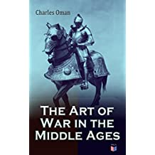 The Art of War in the Middle Ages: Military History of Medieval Europe (378-1515): The Transition From Roman to Medieval Forms in War, the Byzantines and ... Enemies, Feudal Cavalry (English Edition)