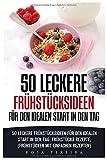 50 leckere Frühstücksideen für den idealen Start in den Tag: 50 leckere Frühstücksideen für den idealen Start in den Tag: Frühstücks Rezepte, (Frühstücken mit einfachen Rezepten)