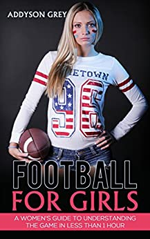 Football for Girls: A Womens Guide To Understanding The
