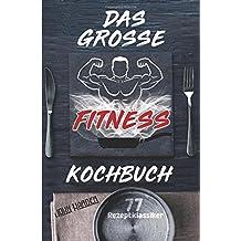 Das große Fitness Kochbuch: Über 77 erfolgsgekrönte Fitness Rezepte für Muskelaufbau & Schnell Abnehmen inklusive Leitfaden zur Fitness Ernährung (Die ... Sport Fitness, Ernährung Muskelaufbau)