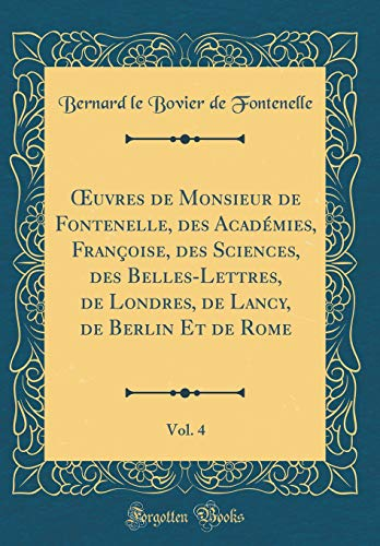 Oeuvres de Monsieur de Fontenelle, Des Académies, Françoise, Des Sciences, Des Belles-Lettres, de Londres, de Lancy, de Berlin Et de Rome, Vol. 4 (Classic Reprint)