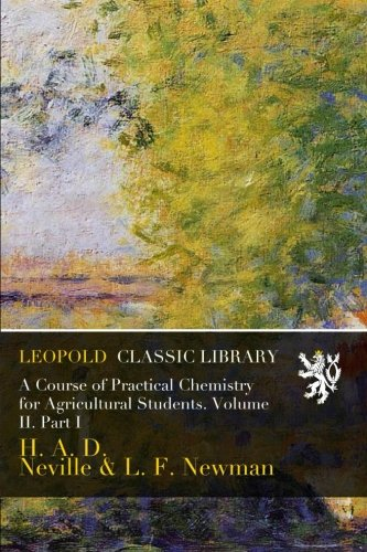 A Course of Practical Chemistry for Agricultural Students. Volume II. Part I por H. A. D. Neville
