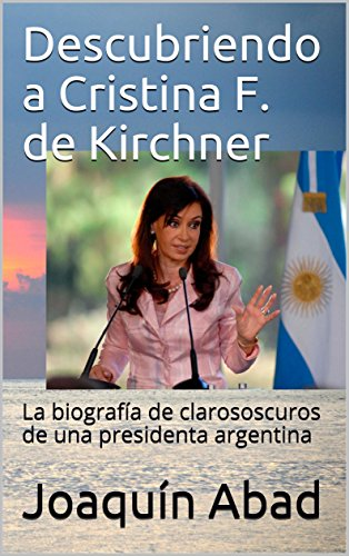Descubriendo a Cristina F. de Kirchner: La biografía de clarososcuros de una presidenta argentina