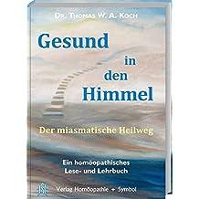 Gesund in den Himmel: Der miasmatische Heilweg. Ein homöopathisches Lese- und Lehrbuch.