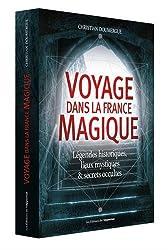 Voyage dans la France magique : Légendes historiques, lieux mystiques et secrets occultes