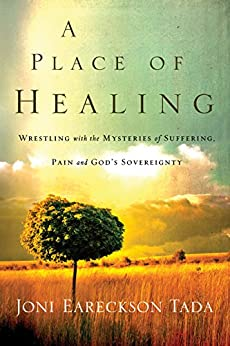 A Place of Healing: Wrestling with the Mysteries of Suffering, Pain, and God's Sovereignty by [Tada, Joni Eareckson]