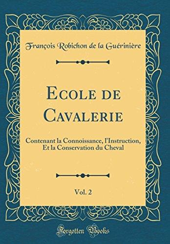 Ecole de Cavalerie, Vol. 2: Contenant La Connoissance, L'Instruction, Et La Conservation Du Cheval (Classic Reprint)