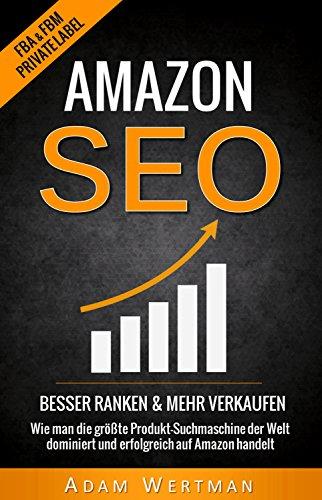 Amazon SEO: Besser Ranken Mehr Verkaufen - Wie man die größte Produkt-Suchmaschine der Welt dominiert und erfolgreich auf Amazon handelt (FBA, Suchmaschinenoptimierung, ... Engine Optimization, SEO für Privat Lable)