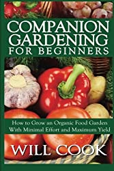Companion Gardening for Beginners: How to Grow an Organic Food Garden With Minimal Effort and Maximum Yield (Gardening Guidebooks) by Will Cook (2013-12-29)