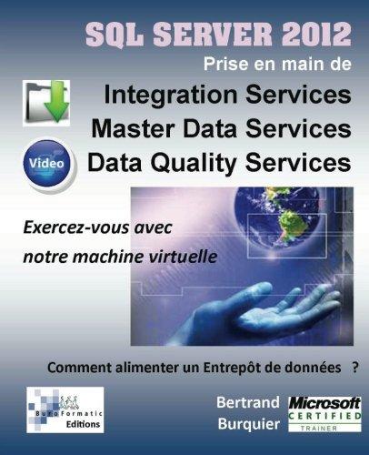 Sql Server 2012. Prise en main de Integration Services, Master Data Services, Data Quality services: Comment alimenter un entrepot de donnees ? par M Bertrand Burquier