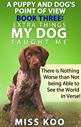 A Puppy and Dog's Point of View Book Three: Extra Things My Dog Taught Me: There is Nothing Worse than Not being Able to See the World in Verse! (English Edition)