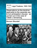 Observations on the doctrine applicable to the separate use & non-anticipation clauses: as carried out in the case of Tullett v. Armstrong. by Benson Blundell (2010-12-20)