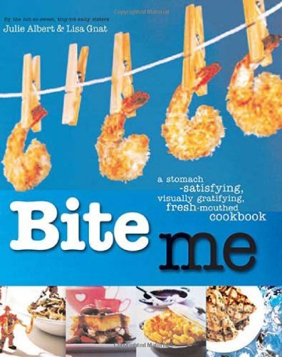 Bite Me: A Stomach-Satisfying, Visually Gratifying, Fresh-Mouthed Cookbook by Julie Albert (Illustrated, 10 Feb 2011) Paperback