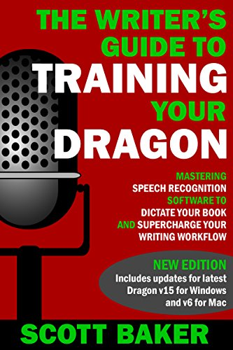 The Writer's Guide to Training Your Dragon: Using Speech Recognition Software to Dictate Your Book and Supercharge Your Writing Workflow (Dictation Mastery for PC and Mac) (English Edition)