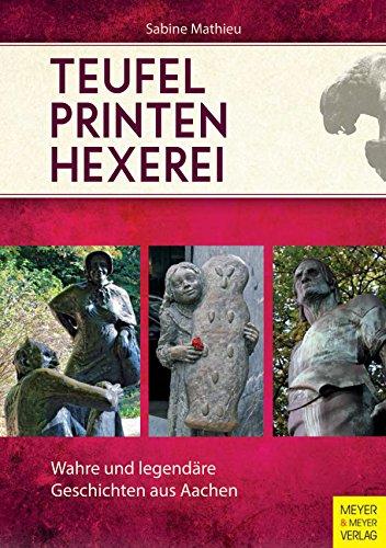 Teufel - Printen - Hexerei: Wahre und legendäre Geschichten aus Aachen