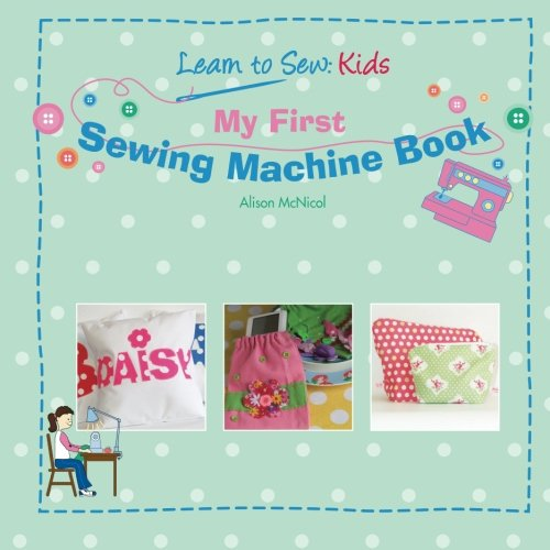 My First Sewing Machine Book: Learn To Sew Kids por Alison McNicol