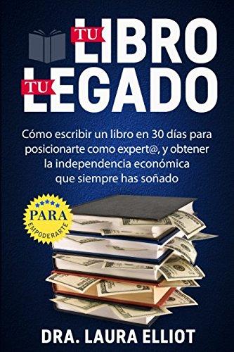 Tu libro, tu legado: Cómo escribir un libro en 30 días para posicionarte como experto, y obtener la independencia...